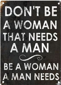 Don't Be A Woman That Needs A Man funny metal sign   200mm x 140mm  (2f)